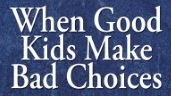when-good-kids-make-bad-choices-help-and-hope-for-hurting-parents